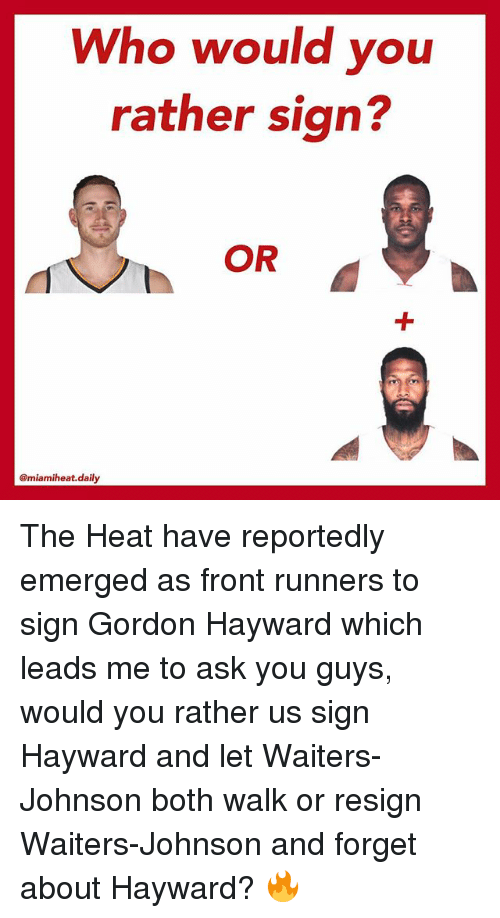 Front Runners: Who would you  rather sign?  OR  @miamiheat. daily The Heat have reportedly emerged as front runners to sign Gordon Hayward which leads me to ask you guys, would you rather us sign Hayward and let Waiters-Johnson both walk or resign Waiters-Johnson and forget about Hayward? 🔥
