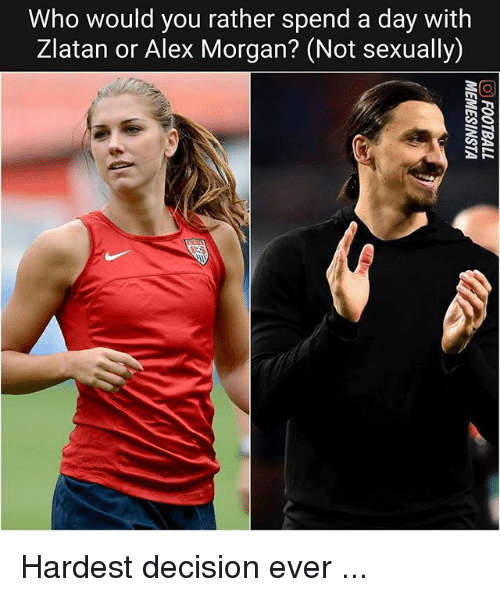 Memes, Would You Rather, and Alex Morgan: Who would you rather spend a day with  Zlatan or Alex Morgan? (Not sexually) Hardest decision ever ...