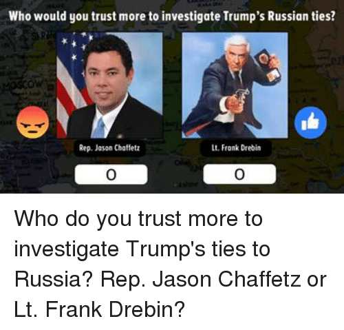 repping: Who would you trust more to investigate Trump's Russian ties?  Rep. Jason Chaffetz  Lt. Frank Drebin Who do you trust more to investigate Trump's ties to Russia? Rep. Jason Chaffetz or Lt. Frank Drebin?