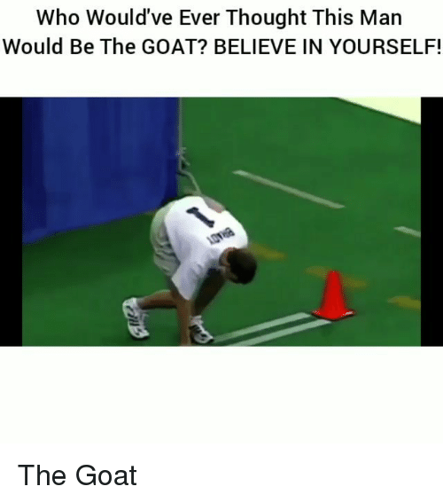 Goating: Who Would've Ever Thought This Man  Would Be The GOAT? BELIEVE IN YOURSELF! The Goat