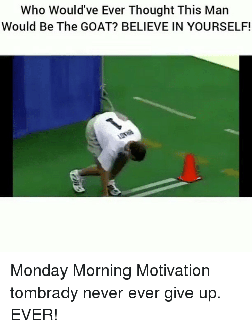 Memes, Goat, and Monday: Who Would've Ever Thought This Man  Would Be The GOAT? BELIEVE IN YOURSELF! Monday Morning Motivation tombrady never ever give up. EVER!