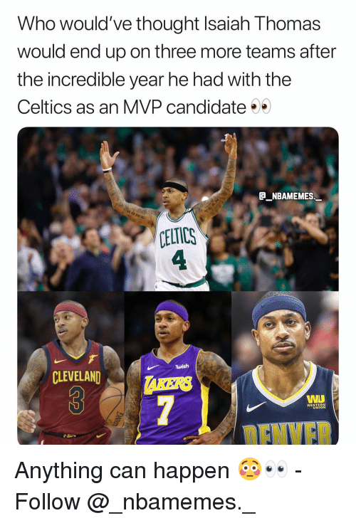 Isaiah Thomas: Who would've thought Isaiah Thomas  would end up on three more teams after  the incredible year he had with the  Celtics as an MVP candidate  E NBAMEMES  CELTICS  4  wish  CLEVELAND  AKERS  WESTERN  UNION  ENVF Anything can happen 😳👀 - Follow @_nbamemes._