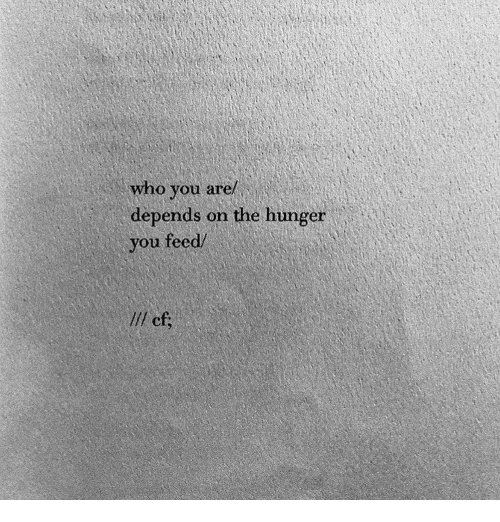 the hunger: who you are/  depends on the hunger  you feed/