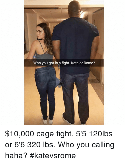 Who You Calling: Who you got in a fight. Kate or Rome? $10,000 cage fight. 5'5 120lbs or 6'6 320 lbs. Who you calling haha? #katevsrome