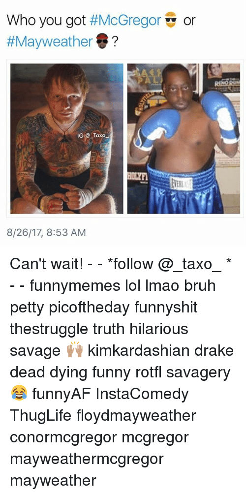 Draked: Who you got #McGregor  #Mayweather@ ?  or  IG Taxo  VTER  8/26/17, 8:53 AM Can't wait! - - *follow @_taxo_ * - - funnymemes lol lmao bruh petty picoftheday funnyshit thestruggle truth hilarious savage 🙌🏽 kimkardashian drake dead dying funny rotfl savagery 😂 funnyAF InstaComedy ThugLife floydmayweather conormcgregor mcgregor mayweathermcgregor mayweather