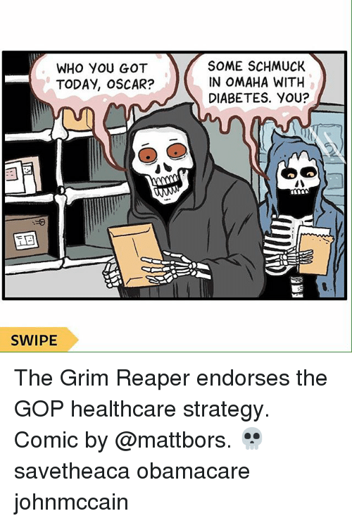 Memes, Diabetes, and Obamacare: WHO YOU GOT  TODAY, OSCAR?  SOME SCHMUCK  IN OMAHA WITH  DIABETES. YoU?  SWIPE The Grim Reaper endorses the GOP healthcare strategy. Comic by @mattbors. 💀 savetheaca obamacare johnmccain
