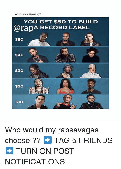 Friends, Memes, and Record: Who you signing?  YOU GET $5O TO BUILD  @rapA RECORD LABEL  $50  $40  $30  $20  $10  b. Who would my rapsavages choose ?? ➡️ TAG 5 FRIENDS ➡️ TURN ON POST NOTIFICATIONS