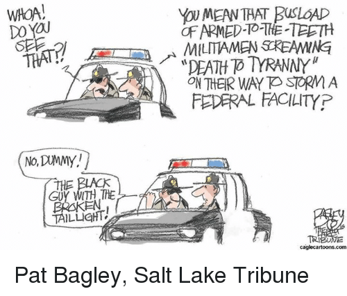 "Ken, Memes, and Tranny: WHOA  DO YOU  DEF  THE  GUY WITH THE  KEN  TAILLIGHT  VoUMEAN THAT BUSLOAD  OF ARMED THE TEETH  MILITIAMEN SOREAMMNE  ""DEATH D TRANNY  ON THER WAY STORMA  FEDERAL FACILITY P  caglecartoons.com Pat Bagley, Salt Lake Tribune"