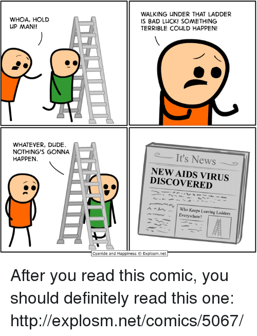 ladders: WHOA, HOLD  UP MAN!!  WALKING UNDER THAT LADDER  IS BAD LUCK! SOMETHING  TERRIBLE COULD HAPPEN!  WHATEVER, DUDE.  NOTHING'S GONNA  HAPPEN  It's News  NEW AIDS VIRUS  DISCOVERED  ^ m .'' | Who Keeps Leaving Ladders  Everywhere?  Cyanide and Happiness ©. Explosm.net After you read this comic, you should definitely read this one: http://explosm.net/comics/5067/
