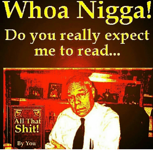 Memes, All That, and 🤖: Whoa Nigga!  Do you really expect  me to read.  All That  Shit!  By You