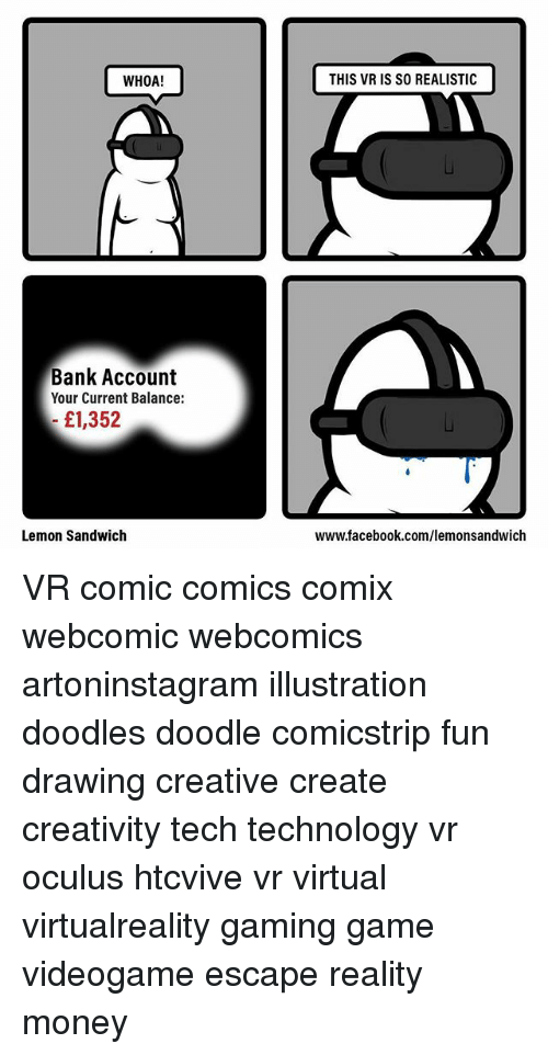 Teching: WHOA!  THIS VR IS SO REALISTIC  Bank Account  Your Current Balance:  £1,352  Lemon Sandwich  www.facebook.com/lemonsandwich VR comic comics comix webcomic webcomics artoninstagram illustration doodles doodle comicstrip fun drawing creative create creativity tech technology vr oculus htcvive vr virtual virtualreality gaming game videogame escape reality money