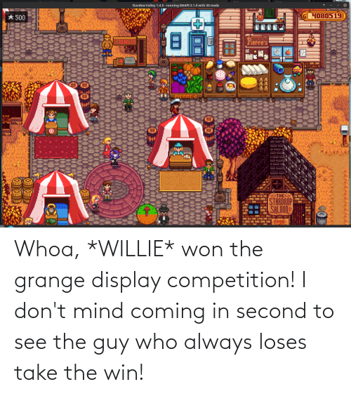 willie: Whoa, *WILLIE* won the grange display competition! I don't mind coming in second to see the guy who always loses take the win!