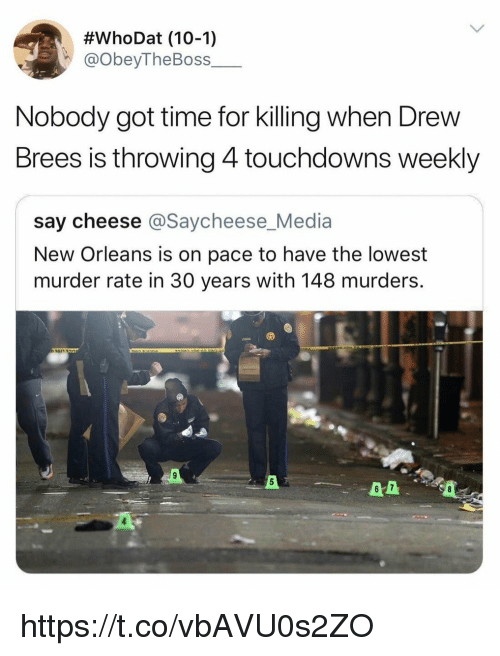 say cheese:  #whoDat (10-1)  @obeyTheBoss  Nobody got time for killing when Drew  Brees is throwing 4 touchdowns weekly  say cheese @Saycheese_Media  New Orleans is on pace to have the lowest  murder rate in 30 years with 148 murders  6 7 https://t.co/vbAVU0s2ZO