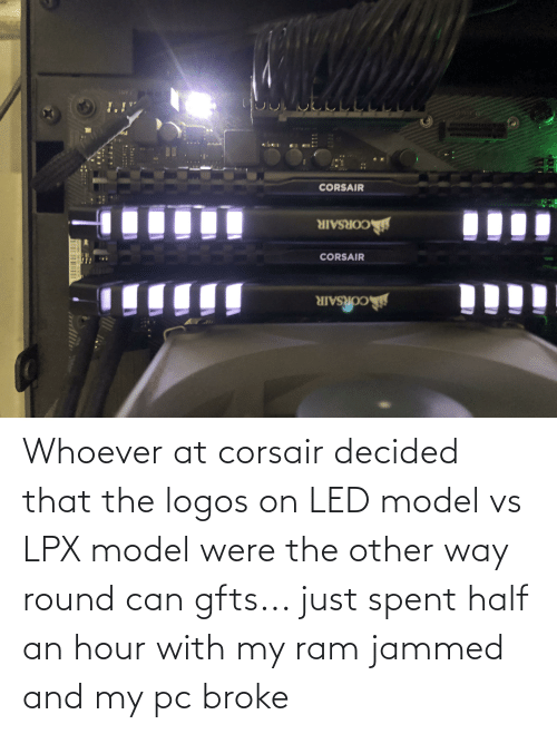 Logos: Whoever at corsair decided that the logos on LED model vs LPX model were the other way round can gfts... just spent half an hour with my ram jammed and my pc broke