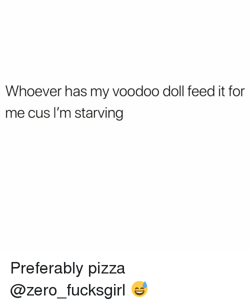 Im Starving: Whoever has my voodoo doll feed it for  me cus I'm starving Preferably pizza @zero_fucksgirl 😅