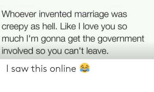 i love you so much: Whoever invented marriage was  creepy as hell. Like I love you so  much I'm gonna get the government  involved so you can't leave. I saw this online 😂