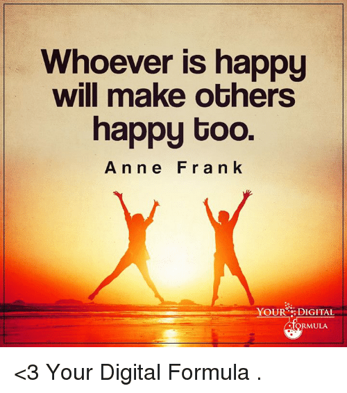 Memes, Anne Frank, and Happy: Whoever is happy  will make others  happy too.  Anne Frank  YOUR DIGITAL  ULA <3 Your Digital Formula  .