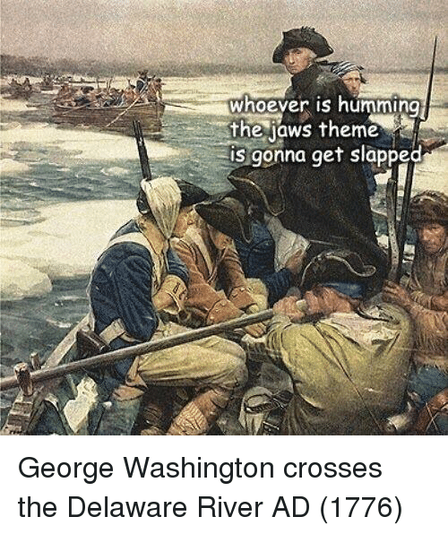 George Washington: whoever is humming  the jaws theme  is gonna get slapped George Washington crosses the Delaware River AD (1776)