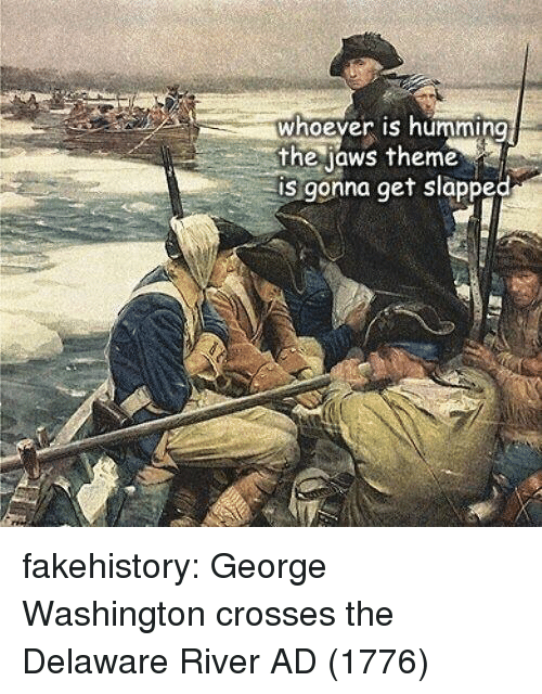 George Washington: whoever is humming  the jaws theme  is gonna get slapped fakehistory:  George Washington crosses the Delaware River AD (1776)