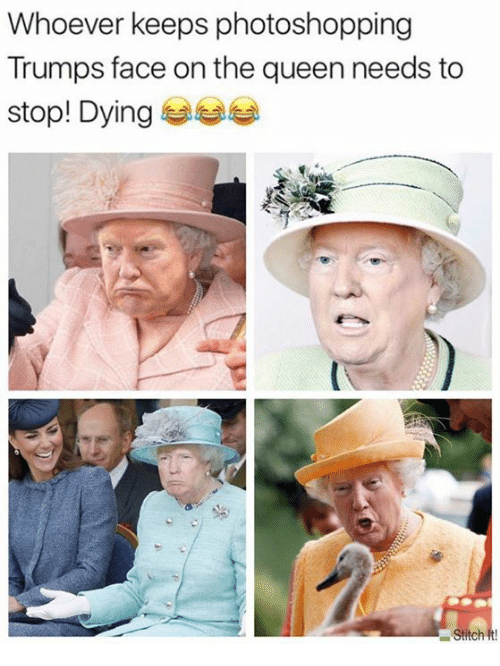 Queen, Dank Memes, and Stitch: Whoever keeps photoshopping  Trumps face on the queen needs to  stop! Dying 부부부  Stitch