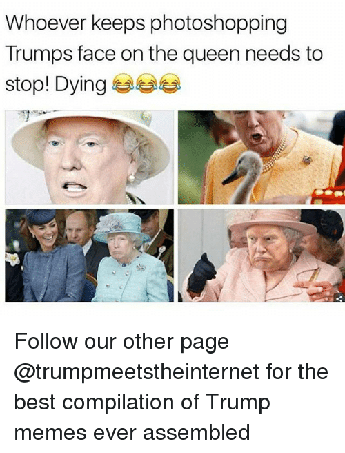 Memes, Queen, and Best: Whoever keeps photoshopping  Trumps face on the queen needs to  stop! Dying 부부 Follow our other page @trumpmeetstheinternet for the best compilation of Trump memes ever assembled