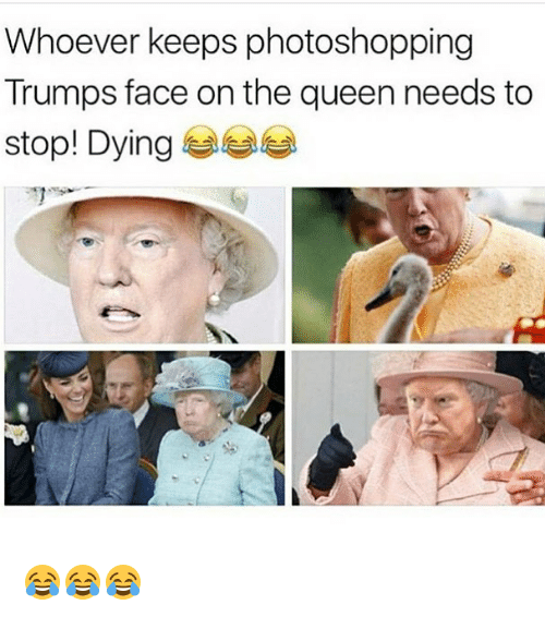 Memes, Queen, and 🤖: Whoever keeps photoshopping  Trumps face on the queen needs to  stop! Dying 😂😂😂