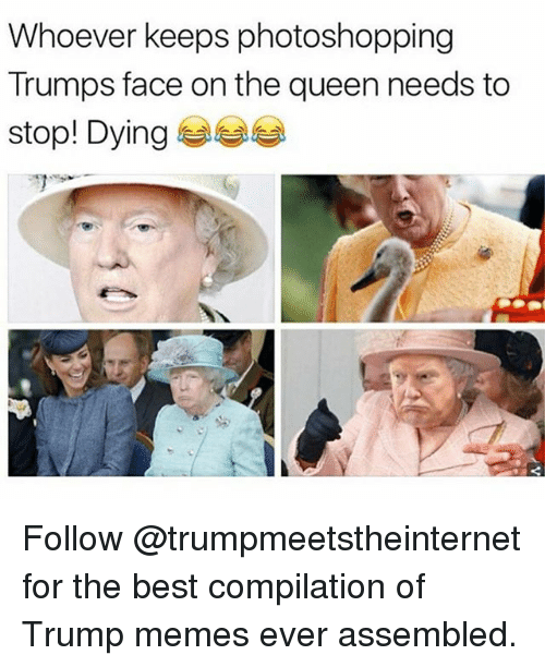 Memes, Queen, and Best: Whoever keeps photoshopping  Trumps face on the queen needs to  stop! Dying 부부부 Follow @trumpmeetstheinternet for the best compilation of Trump memes ever assembled.