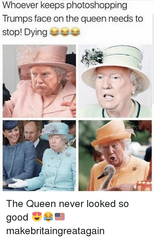 Memes, Queen, and Good: Whoever keeps photoshopping  Trumps face on the queen needs to  stop. Dying eats The Queen never looked so good 😍😂🇺🇸 makebritaingreatagain