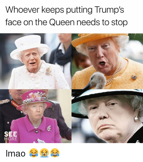 Dank, Lmao, and Queen: Whoever keeps putting Trumps  face on the Queen needs to stop  SEE  MORE lmao 😂😭😂