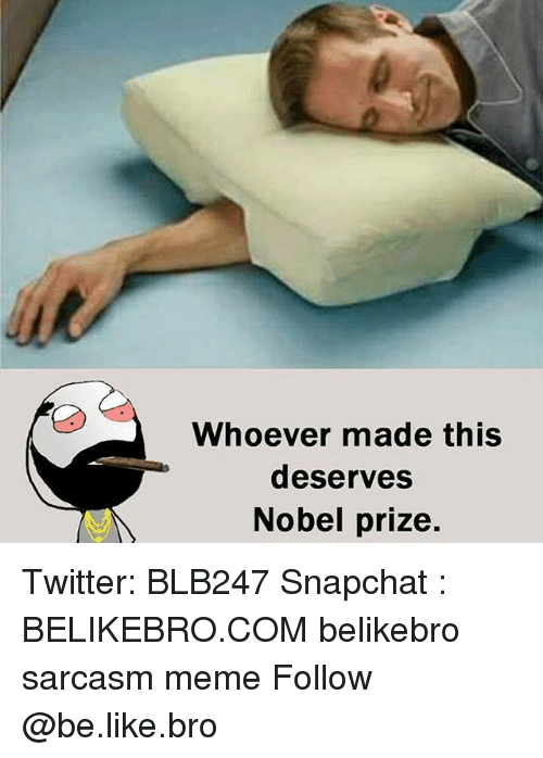 Be Like, Meme, and Memes: Whoever made this  deserves  Nobel prize. Twitter: BLB247 Snapchat : BELIKEBRO.COM belikebro sarcasm meme Follow @be.like.bro