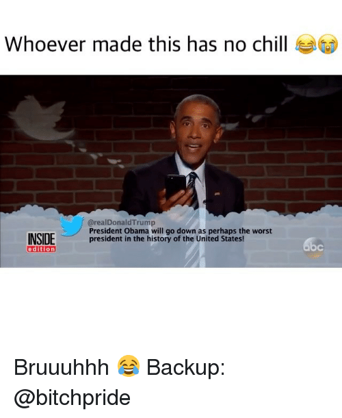 Memes, No Chill, and 🤖: Whoever made this has no chill  (arealDonald Trump  President Obama will go down as perhaps the worst  INSIDE  president in the history of the United States  edition Bruuuhhh 😂 Backup: @bitchpride
