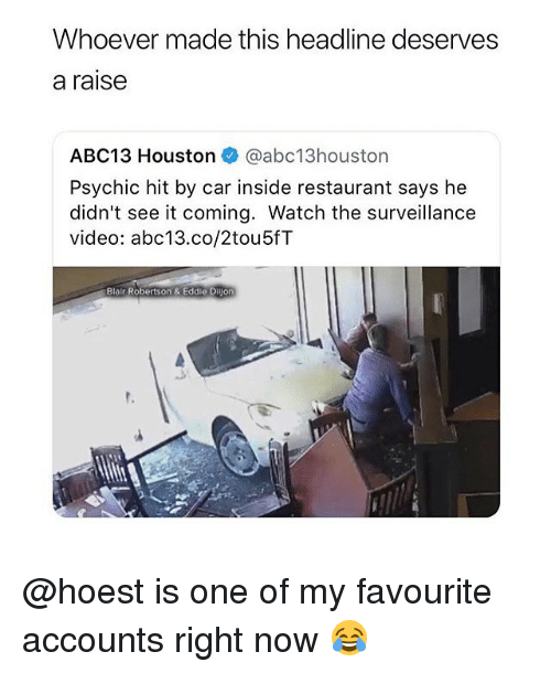 Memes, Abc13, and Houston: Whoever made this headline deserves  a raise  ABC13 Houston @abc13houston  Psychic hit by car inside restaurant says he  didn't see it coming. Watch the surveillance  video: abc13.co/2tou5fT  Blair Robertson & Eddie Dijon  t. @hoest is one of my favourite accounts right now 😂