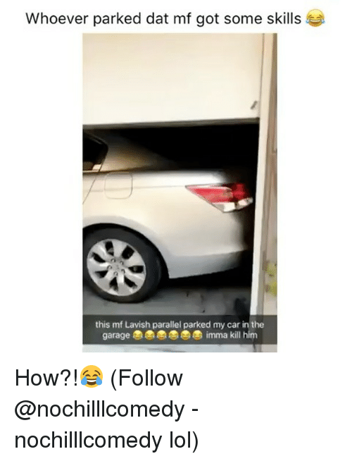 Lol, Memes, and 🤖: Whoever parked dat mf got some skills  this mf Lavish parallel parked my car in the  garage  imma kill him How?!😂 (Follow @nochilllcomedy - nochilllcomedy lol)