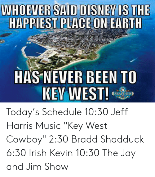 """seafood: WHOEVER SAID DISNEVIS THE  HAPPIEST PLACE ON EARTH  HAS NEVER BEEN TO  SEAFOOD Today's Schedule  10:30 Jeff Harris Music """"Key West Cowboy"""" 2:30 Bradd Shadduck 6:30 Irish Kevin 10:30 The Jay and Jim Show"""