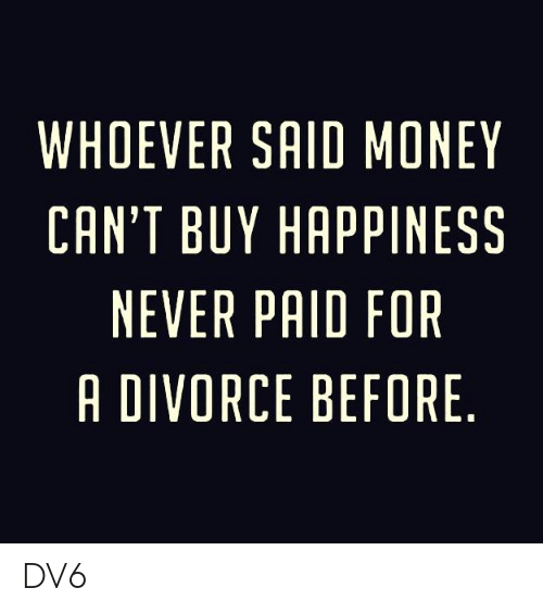 Money Cant Buy: WHOEVER SAID MONEY  CAN'T BUY HAPPINESS  NEVER PAID FOR  A DIVORCE BEFORE DV6