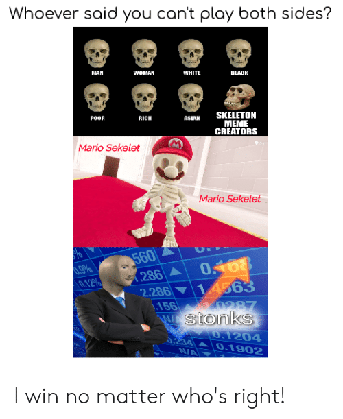 Meme Creators: Whoever said you can't play both sides?  MAN  WOMAN  WHITE  BLACK  SKELETON  POOR  RICH  ASLAN  MEME  CREATORS  Mario Sekelet  Mario Sekelet  560  286 A  2.286 14563  156  VAStonks  .9%  0.12%  0168  0287  0.1204  0.234  N/A  0.1902 I win no matter who's right!
