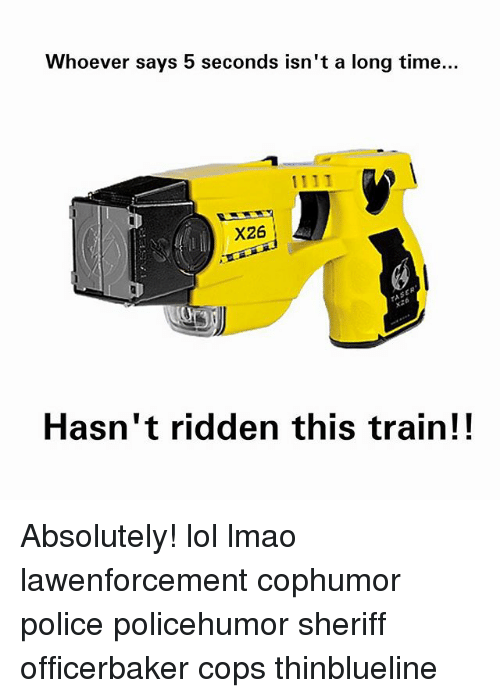 ridden: Whoever says 5 seconds isn't a long time...  X26  X26  Hasn't ridden this train!! Absolutely! lol lmao lawenforcement cophumor police policehumor sheriff officerbaker cops thinblueline