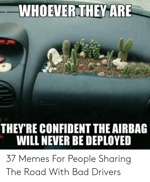 Bad Driver Meme: WHOEVER THEY ARE  THEY'RE CONFIDENT THE AIRBAG  WILL NEVER BE DEPLOYED 37 Memes For People Sharing The Road With Bad Drivers