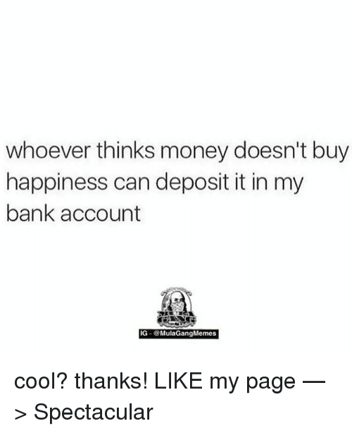 Ig Mula Gang: whoever thinks money doesn't buy  happiness can deposit it in my  bank account  IG Mula Gang Memes cool? thanks!  LIKE my page —> Spectacular