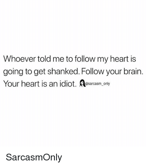 Funny, Memes, and Brain: Whoever told me to follow my heart is  going to get shanked. Follow your brain.  Your heart is an idiot. osarcasm, only SarcasmOnly