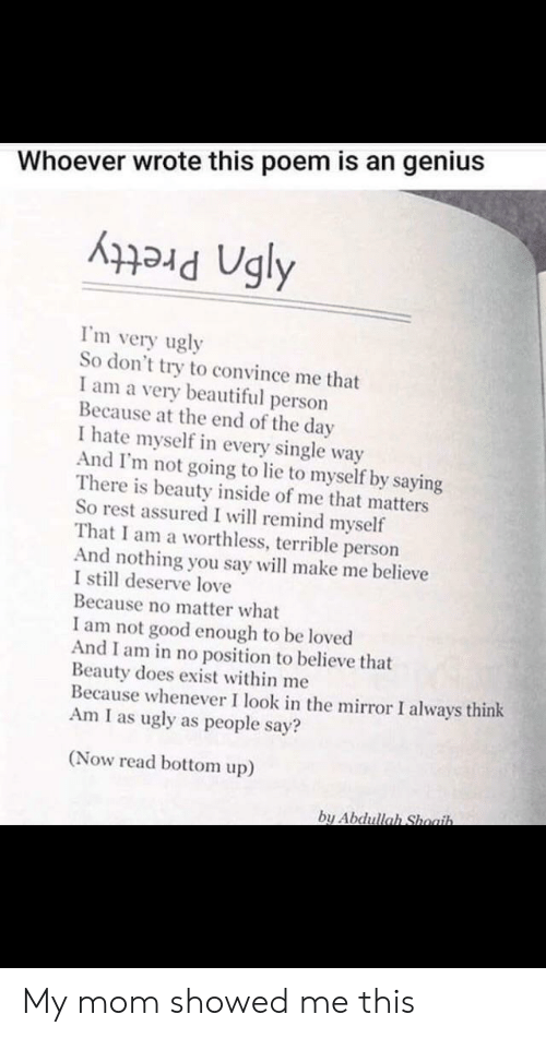 end of the day: Whoever wrote this poem is an genius  I'm very ugly  So don't try to convince me that  I am a very beautiful person  Because at the end of the day  I hate myself in every single way  And I'm not going to lie to myself by saying  There is beauty inside of me that matters  So rest assured I will remind myself  That I am a worthless, terrible person  And nothing you say will make me believe  I still deserve love  Because no matter what  I am not good enough to be loved  And I am in no position to believe that  Beauty does exist within me  Because whenever I look in the mirror I always think  Am I as ugly as people say?  (Now read bottom up)  by Abdullah Shoaih. My mom showed me this