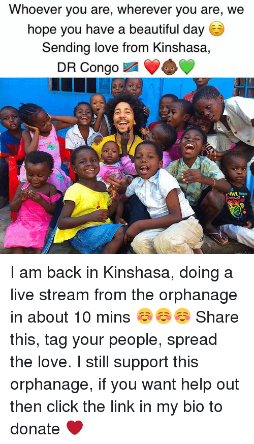 I Am Back: Whoever you are, wherever you are, we  hope you have a beautiful day  Sending love from Kinshasa  DR Congo  NWL Raout I am back in Kinshasa, doing a live stream from the orphanage in about 10 mins ☺️☺️☺️ Share this, tag your people, spread the love. I still support this orphanage, if you want help out then click the link in my bio to donate ❤