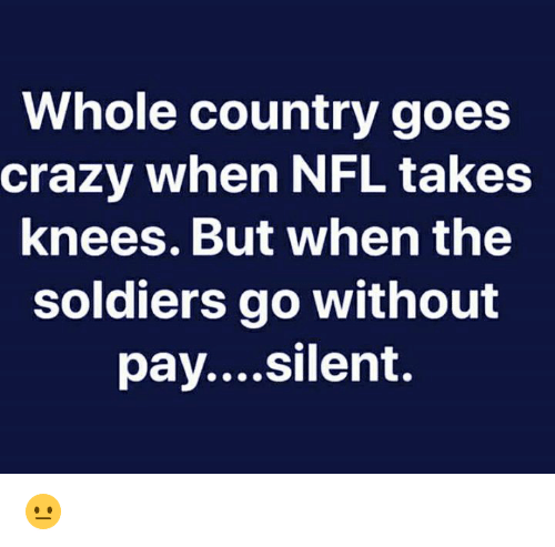 Crazy, Dank, and Nfl: Whole country goes  crazy when NFL takes  knees. But when the  soldiers go without  pay....silent. 😐