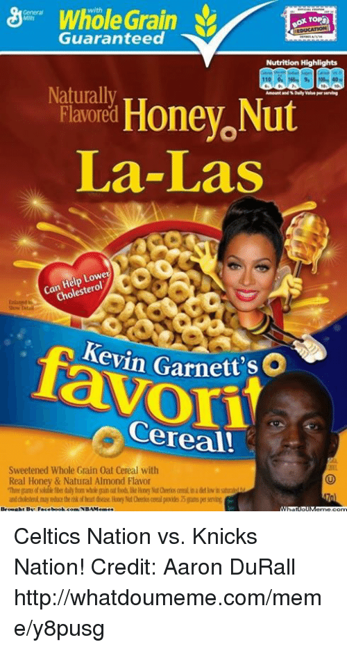 tso: Whole Grain  Guaranteed  Nutrition Highlights  Naturally  Ameunt and Dally serving  Honey Nut  Flavored  La-Las  Lowe  Help  Can  leste  Cho  Kevin Garnett  t'sO  Cereal!  Sweetened Whole Grain 0at Cereal with  Real Honey & Natural Almond Flavor Celtics Nation vs. Knicks Nation! Credit: Aaron DuRall  http://whatdoumeme.com/meme/y8pusg