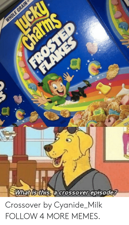 charms: WHOLE GRAIN  LICKY  Charms  FROSTED  JuckU  FLAKES  What is this, a crossover episode?  NET Crossover by Cyanide_Milk FOLLOW 4 MORE MEMES.