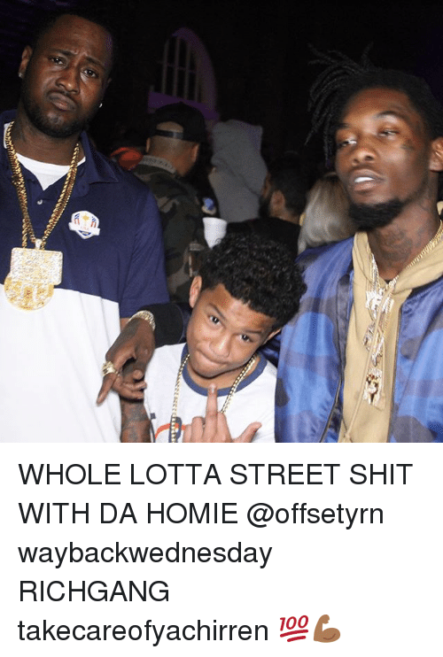 Homie, Memes, and Shit: WHOLE LOTTA STREET SHIT WITH DA HOMIE @offsetyrn waybackwednesday RICHGANG takecareofyachirren 💯💪🏾