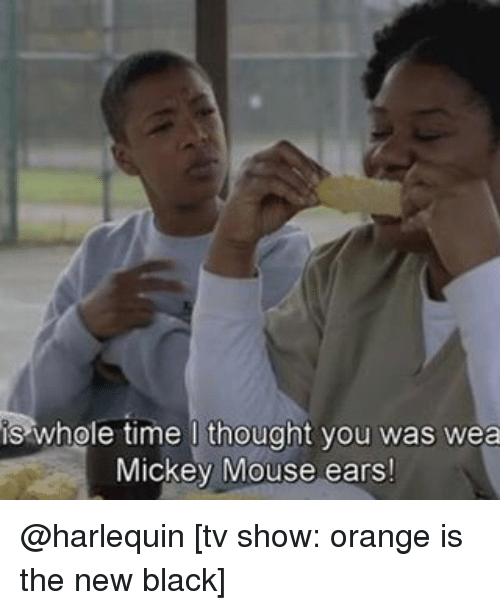 Memes, Black, and Mickey Mouse: whole time I thought you was wea  Mickey Mouse ears! @harlequin [tv show: orange is the new black]