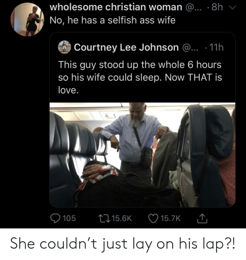 selfish: wholesome christian woman @... .8h  No, he has a selfish ass wife  Courtney Lee Johnson @.. .11h  This guy stood up the whole 6 hours  so his wife could sleep. Now THAT is  love.  105  15.6K  15.7K She couldn't just lay on his lap?!