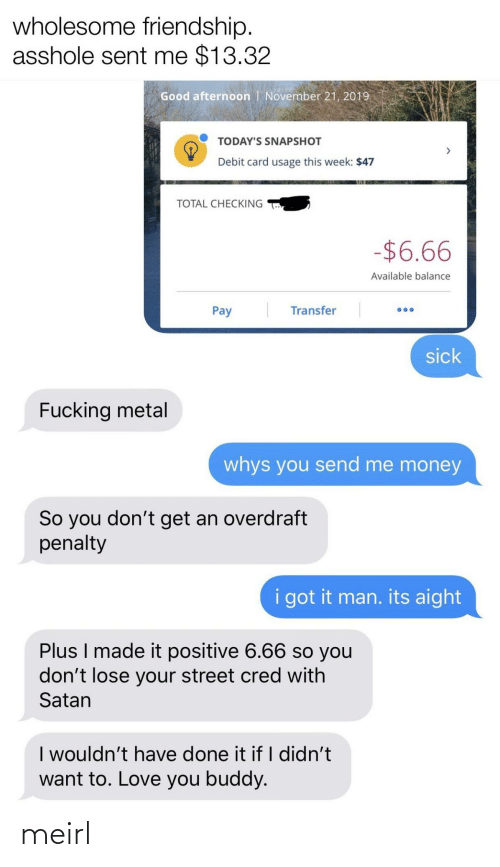 total: wholesome friendship.  asshole sent me $13.32  Good afternoon | November 21, 2019  TODAY'S SNAPSHOT  Debit card usage this week: $47  TOTAL CHECKING  -$6.66  Available balance  Transfer  Pay  sick  Fucking metal  whys you send me money  So you don't get an overdraft  penalty  i got it man. its aight  Plus I made it positive 6.66 so you  don't lose your street cred with  Satan  I wouldn't have done it if I didn't  want to. Love you buddy. meirl