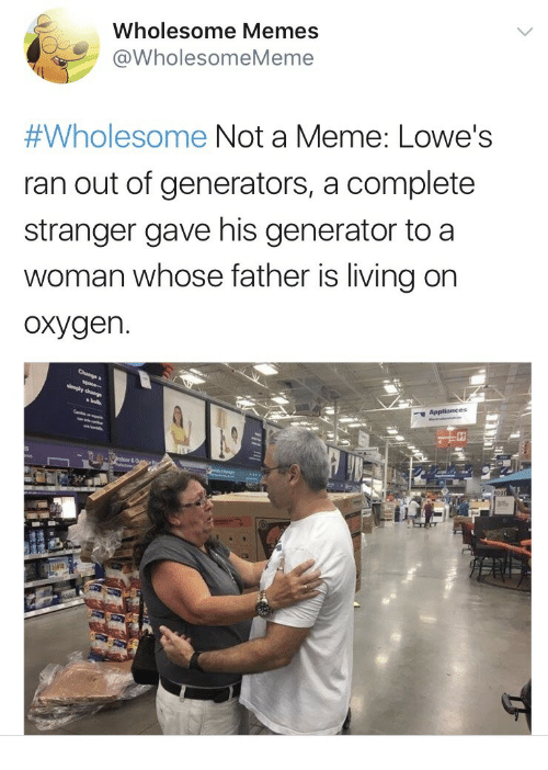 generators: Wholesome Memes  @WholesomeMeme  #Wholesome Not a Meme: Lowe's  ran out of generators, a complete  stranger gave his generator to a  woman whose father is living on  oxygen.